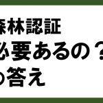 【ちいきのコラム】森林認証 必要あるの?の答え