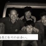 6年前、田口社長と古川の出会い。