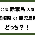 「〇〇産赤霧島!」宮崎県or鹿児島県、どっち!?