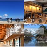 現地研修会in福井県高浜町~プレミアム産地と出会い、知り、学ぶ旅~、開催